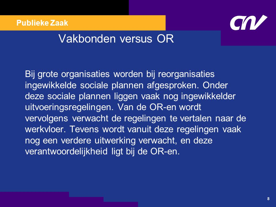 Publieke Zaak 8 Vakbonden versus OR Bij grote organisaties worden bij reorganisaties ingewikkelde sociale plannen afgesproken. Onder deze sociale plan