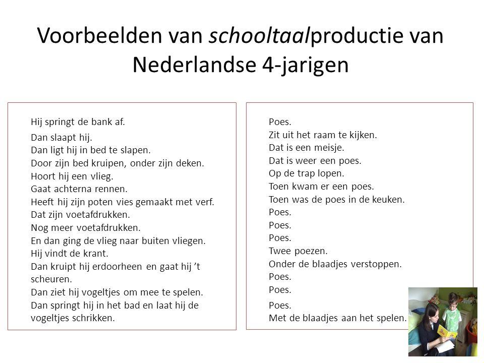 Voorbeelden van schooltaalproductie van Nederlandse 4-jarigen Hij springt de bank af. Dan slaapt hij. Dan ligt hij in bed te slapen. Door zijn bed kru