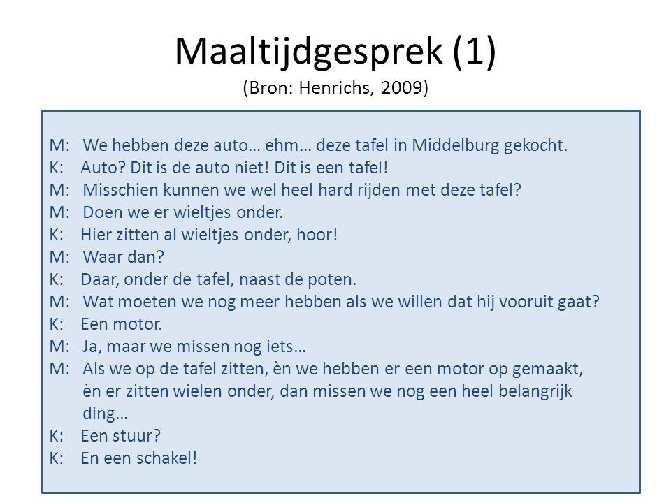 Maaltijdgesprek (1) (Bron: Henrichs, 2009) M: We hebben deze auto… ehm… deze tafel in Middelburg gekocht. K: Auto? Dit is de auto niet! Dit is een taf