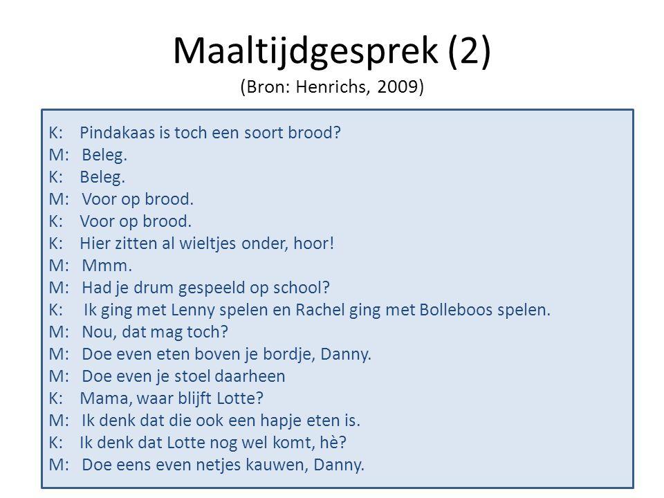 Maaltijdgesprek (2) (Bron: Henrichs, 2009) K: Pindakaas is toch een soort brood? M: Beleg. K: Beleg. M: Voor op brood. K: Voor op brood. K: Hier zitte