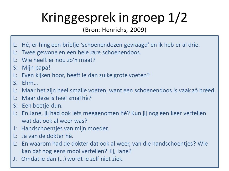 Kringgesprek in groep 1/2 (Bron: Henrichs, 2009) L: Hé, er hing een briefje 'schoenendozen gevraagd' en ik heb er al drie. L: Twee gewone en een hele