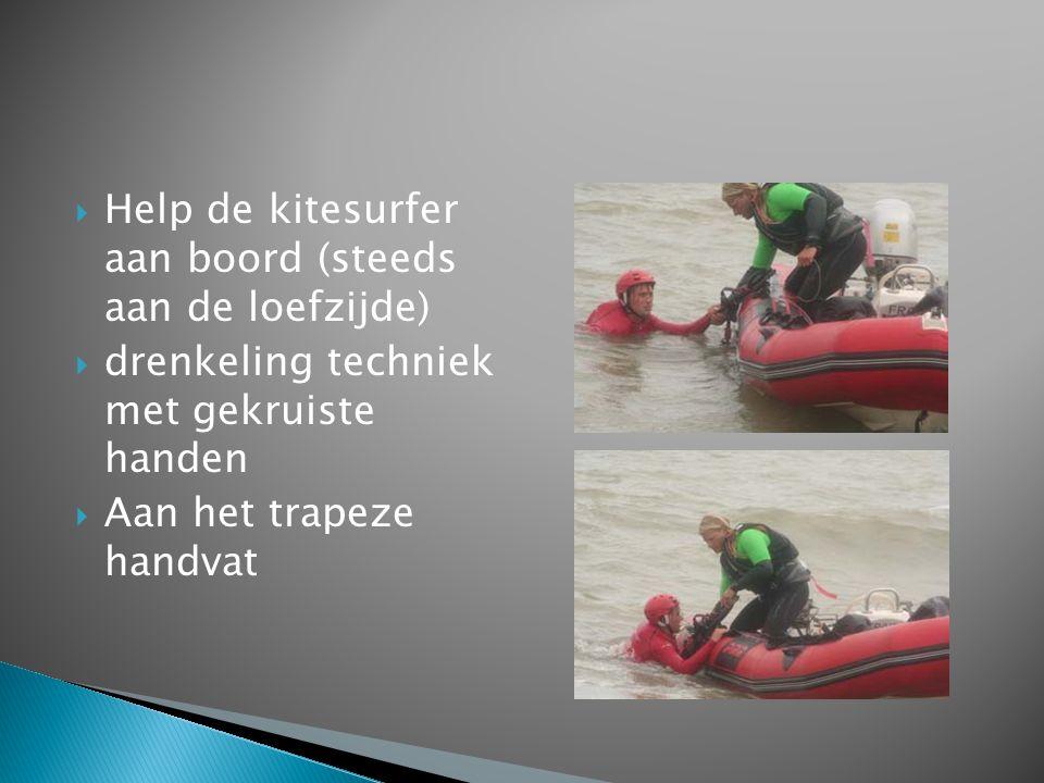  Help de kitesurfer aan boord (steeds aan de loefzijde)  drenkeling techniek met gekruiste handen  Aan het trapeze handvat