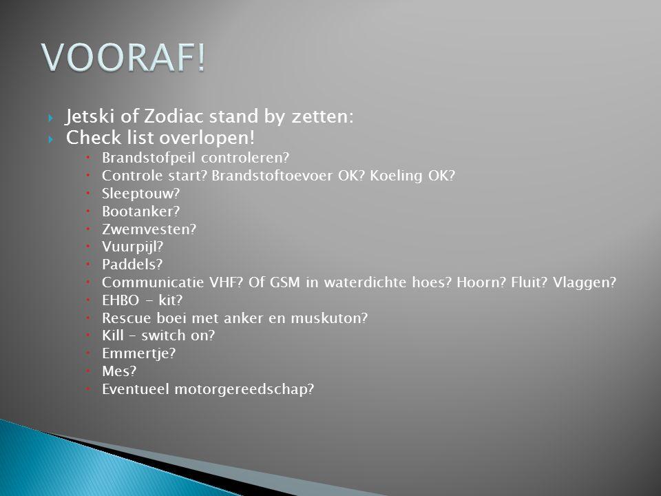  Jetski of Zodiac stand by zetten:  Check list overlopen!  Brandstofpeil controleren?  Controle start? Brandstoftoevoer OK? Koeling OK?  Sleeptou