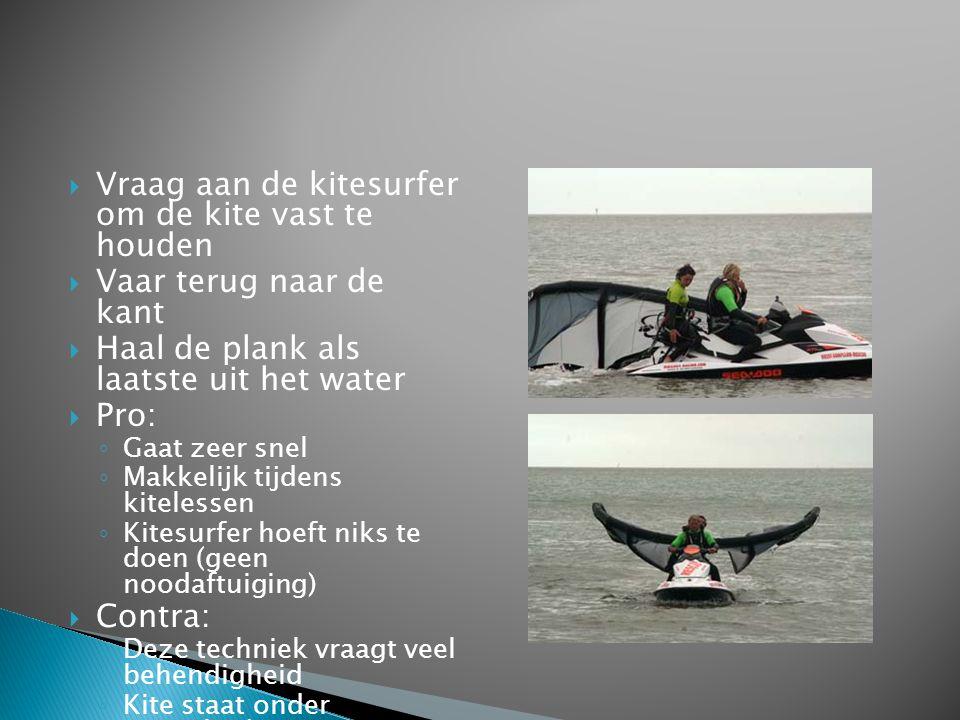  Vraag aan de kitesurfer om de kite vast te houden  Vaar terug naar de kant  Haal de plank als laatste uit het water  Pro: ◦ Gaat zeer snel ◦ Makk