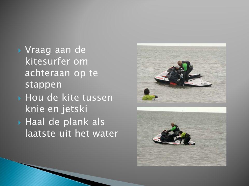 Vraag aan de kitesurfer om achteraan op te stappen  Hou de kite tussen knie en jetski  Haal de plank als laatste uit het water