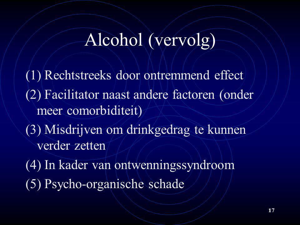 17 Alcohol (vervolg) (1) Rechtstreeks door ontremmend effect (2) Facilitator naast andere factoren (onder meer comorbiditeit) (3) Misdrijven om drinkg