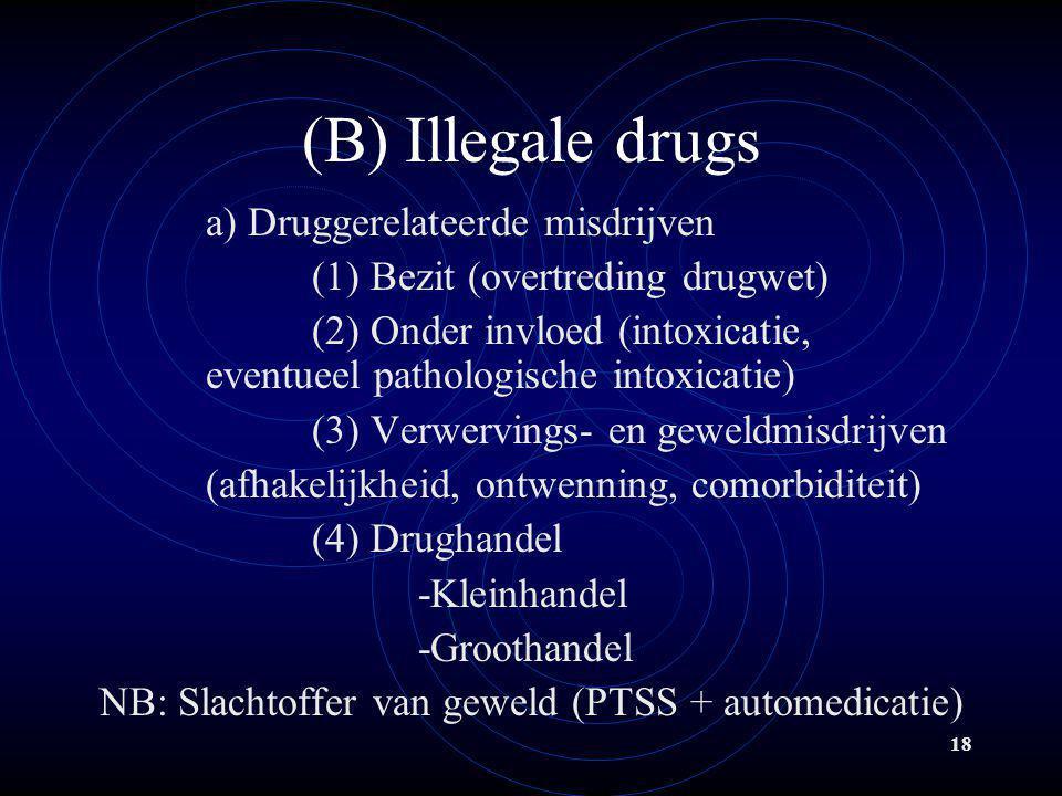 18 (B) Illegale drugs a) Druggerelateerde misdrijven (1) Bezit (overtreding drugwet) (2) Onder invloed (intoxicatie, eventueel pathologische intoxicat