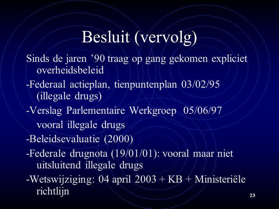 23 Besluit (vervolg) Sinds de jaren '90 traag op gang gekomen expliciet overheidsbeleid -Federaal actieplan, tienpuntenplan 03/02/95 (illegale drugs)
