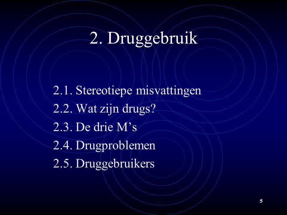 5 2. Druggebruik 2.1. Stereotiepe misvattingen 2.2. Wat zijn drugs? 2.3. De drie M's 2.4. Drugproblemen 2.5. Druggebruikers
