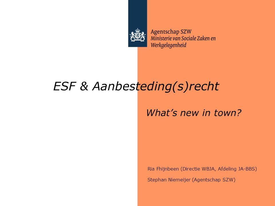 ESF & Aanbesteding(s)recht What's new in town? Ria Fhijnbeen (Directie WBJA, Afdeling JA-BBS) Stephan Niemeijer (Agentschap SZW)