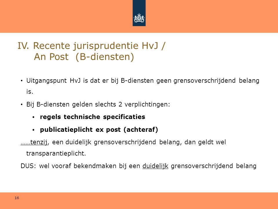 16 IV. Recente jurisprudentie HvJ / An Post (B-diensten) • Uitgangspunt HvJ is dat er bij B-diensten geen grensoverschrijdend belang is. • Bij B-diens