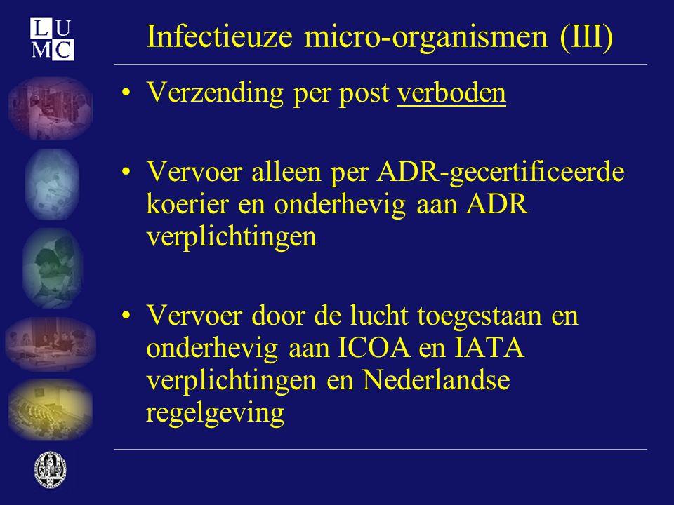 Infectieuze micro-organismen (III) •Verzending per post verboden •Vervoer alleen per ADR-gecertificeerde koerier en onderhevig aan ADR verplichtingen