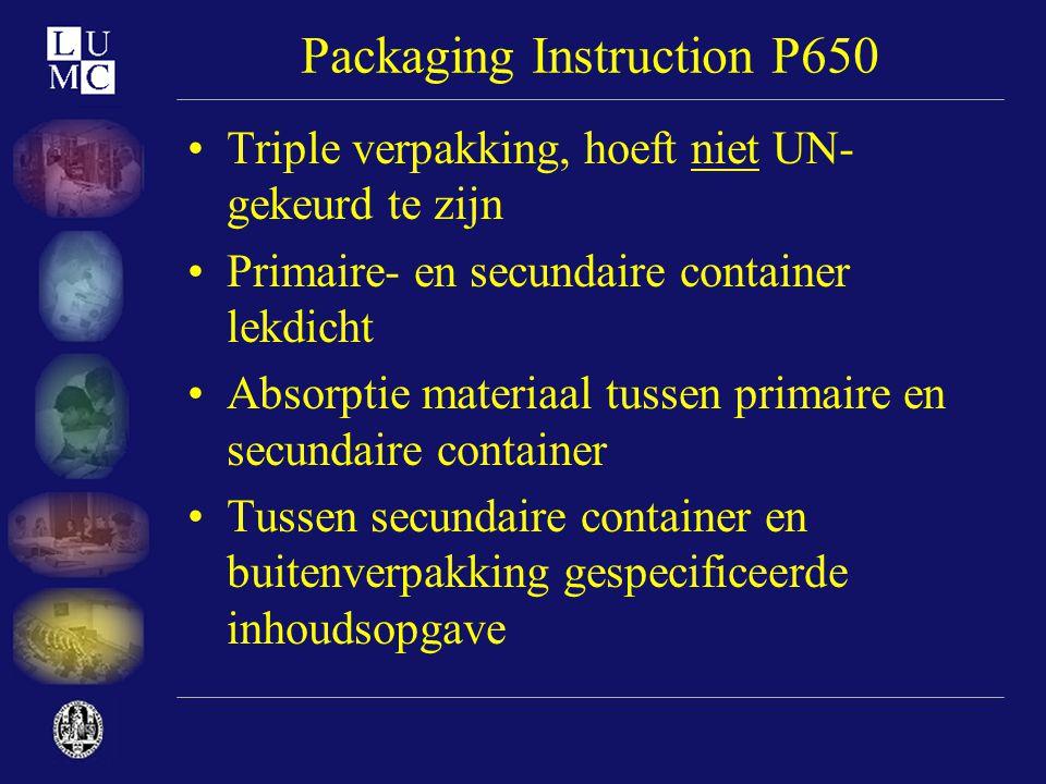 Packaging Instruction P650 •Triple verpakking, hoeft niet UN- gekeurd te zijn •Primaire- en secundaire container lekdicht •Absorptie materiaal tussen