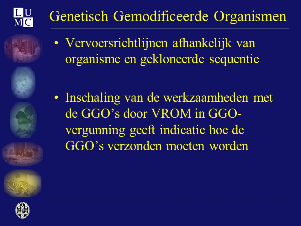 Genetisch Gemodificeerde Organismen •Vervoersrichtlijnen afhankelijk van organisme en gekloneerde sequentie •Inschaling van de werkzaamheden met de GG
