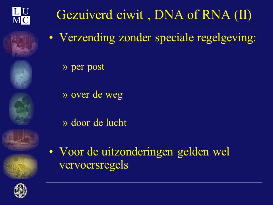 Gezuiverd eiwit, DNA of RNA (II) •Verzending zonder speciale regelgeving: »per post »over de weg »door de lucht •Voor de uitzonderingen gelden wel ver