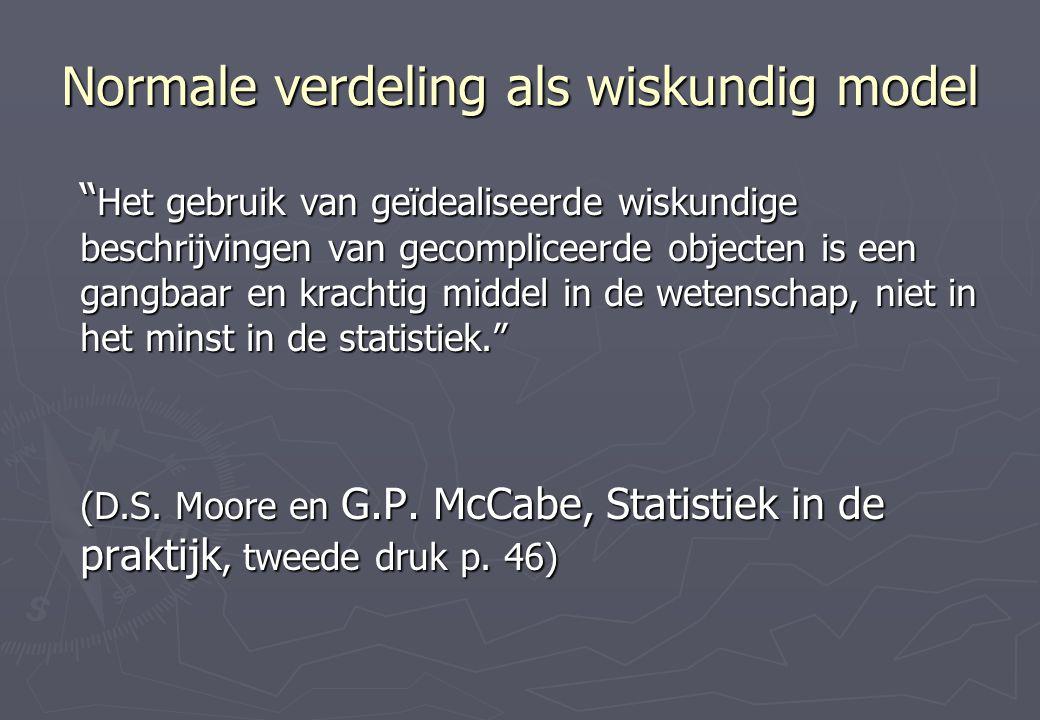 Normale verdeling als wiskundig model Het gebruik van geïdealiseerde wiskundige beschrijvingen van gecompliceerde objecten is een gangbaar en krachtig middel in de wetenschap, niet in het minst in de statistiek. (D.S.