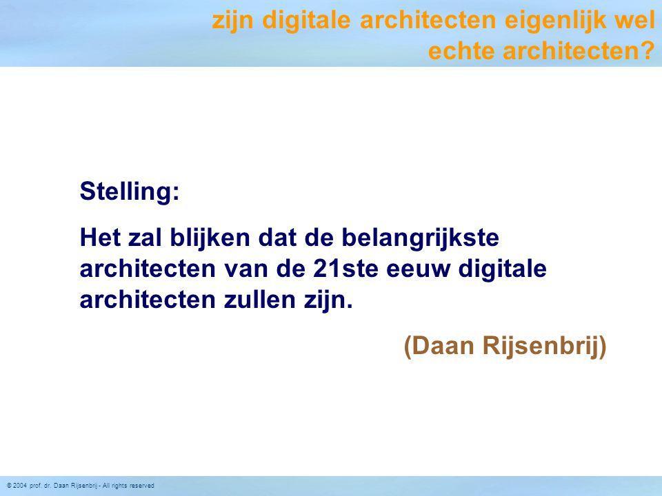 © 2004 prof. dr. Daan Rijsenbrij - All rights reserved Stelling: Het zal blijken dat de belangrijkste architecten van de 21ste eeuw digitale architect
