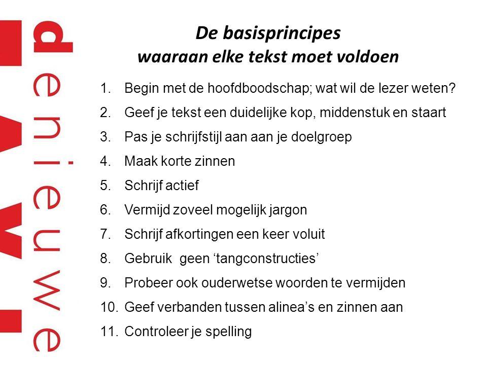 De basisprincipes waaraan elke tekst moet voldoen 1.Begin met de hoofdboodschap; wat wil de lezer weten? 2.Geef je tekst een duidelijke kop, middenstu
