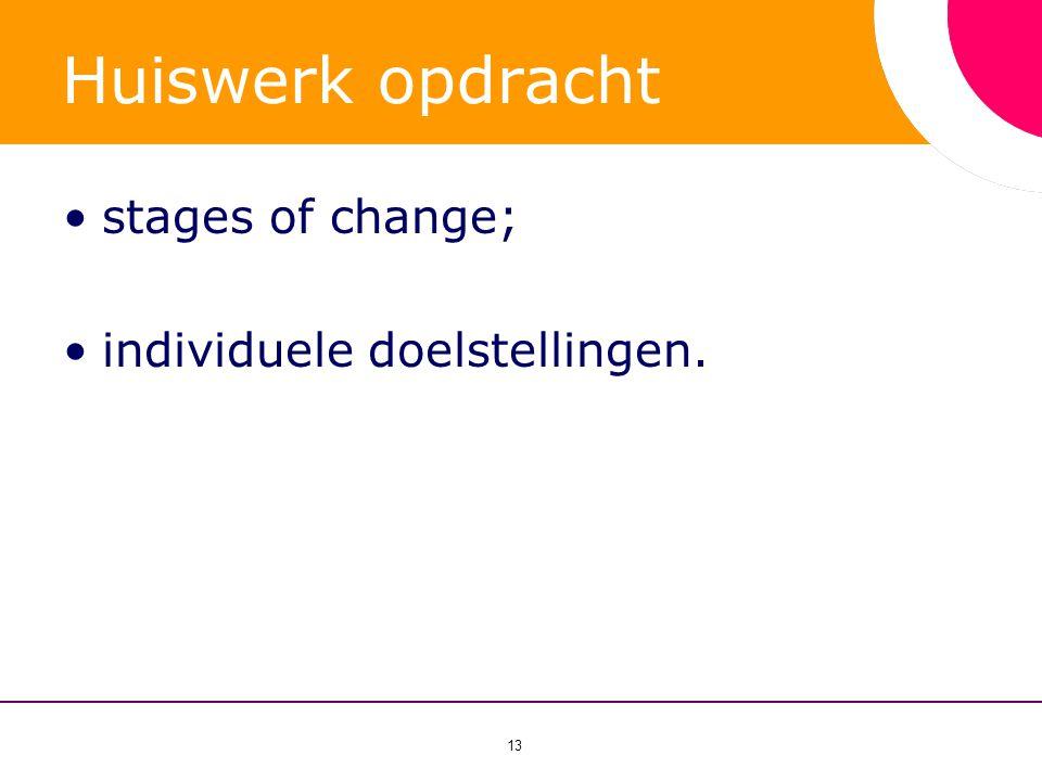 13 Huiswerk opdracht •stages of change; •individuele doelstellingen.