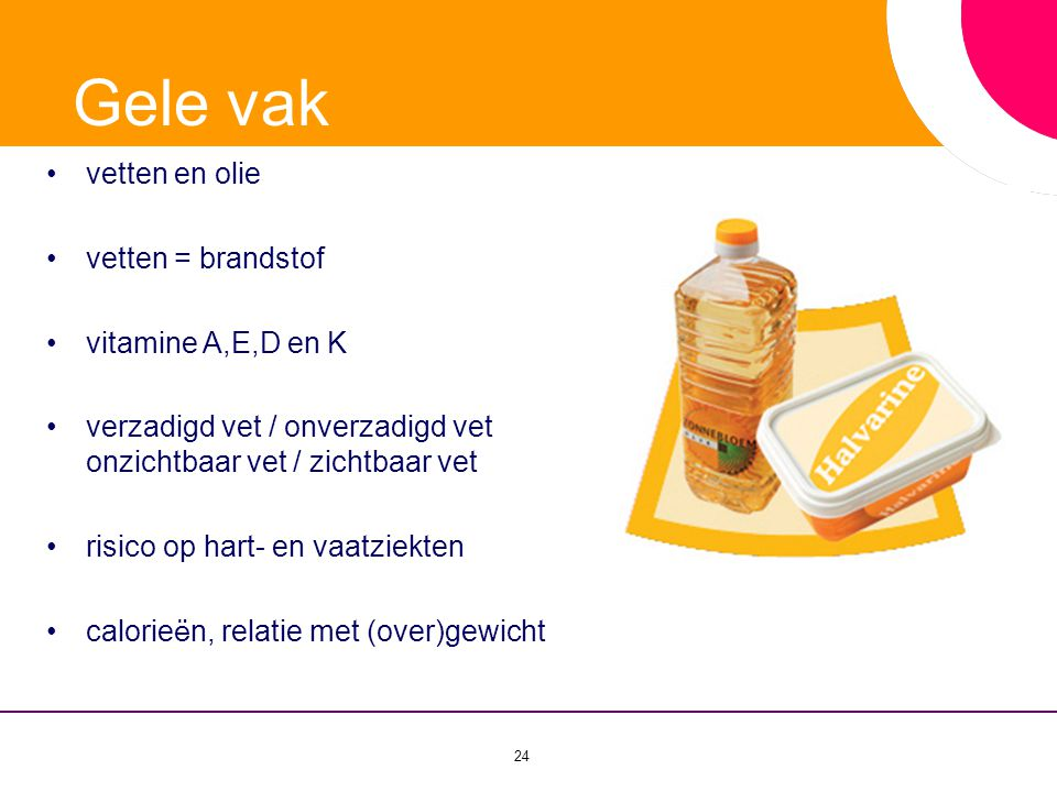 24 •vetten en olie •vetten = brandstof •vitamine A,E,D en K •verzadigd vet / onverzadigd vet onzichtbaar vet / zichtbaar vet •risico op hart- en vaatz