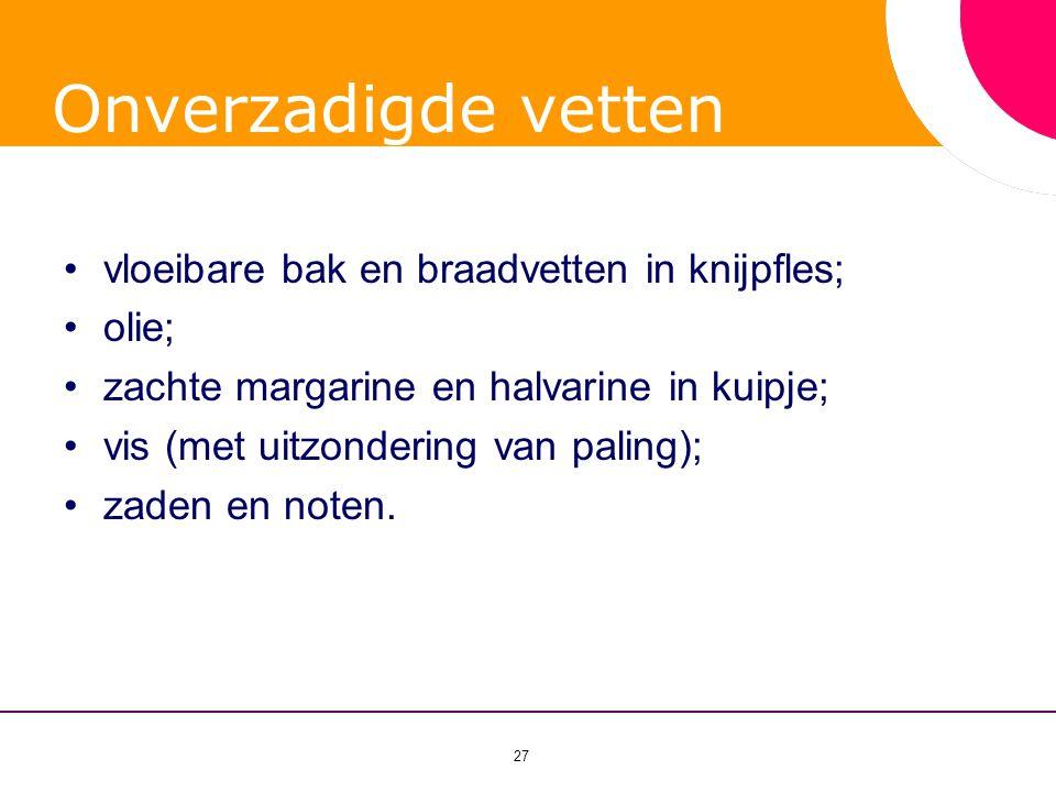 27 Onverzadigde vetten •vloeibare bak en braadvetten in knijpfles; •olie; •zachte margarine en halvarine in kuipje; •vis (met uitzondering van paling)