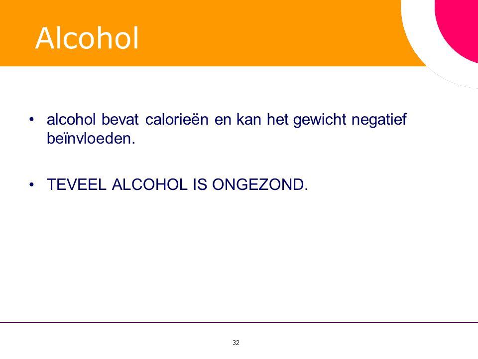 32 Alcohol •alcohol bevat calorie ë n en kan het gewicht negatief be ï nvloeden. •TEVEEL ALCOHOL IS ONGEZOND.