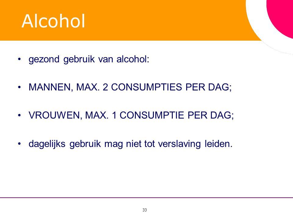 33 Alcohol •gezond gebruik van alcohol: •MANNEN, MAX. 2 CONSUMPTIES PER DAG; •VROUWEN, MAX. 1 CONSUMPTIE PER DAG; •dagelijks gebruik mag niet tot vers