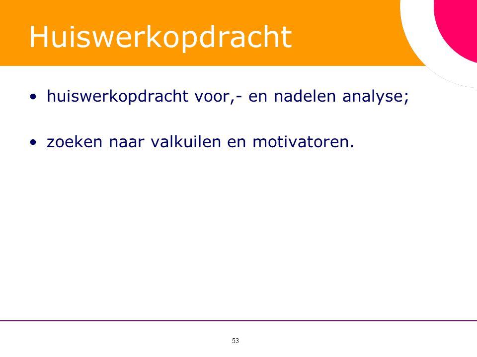 53 Huiswerkopdracht •huiswerkopdracht voor,- en nadelen analyse; •zoeken naar valkuilen en motivatoren.