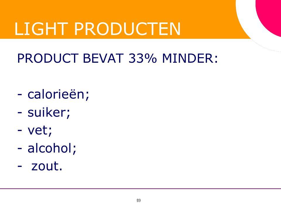 89 LIGHT PRODUCTEN PRODUCT BEVAT 33% MINDER: -calorieën; -suiker; -vet; -alcohol; - zout.