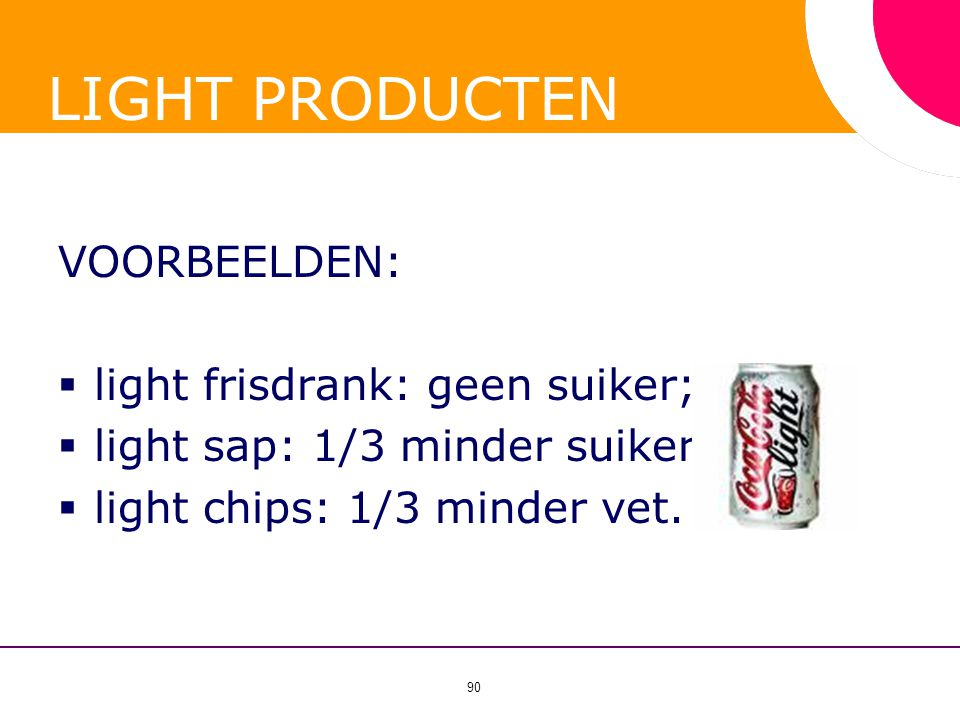 90 LIGHT PRODUCTEN VOORBEELDEN:  light frisdrank: geen suiker;  light sap: 1/3 minder suiker;  light chips: 1/3 minder vet.