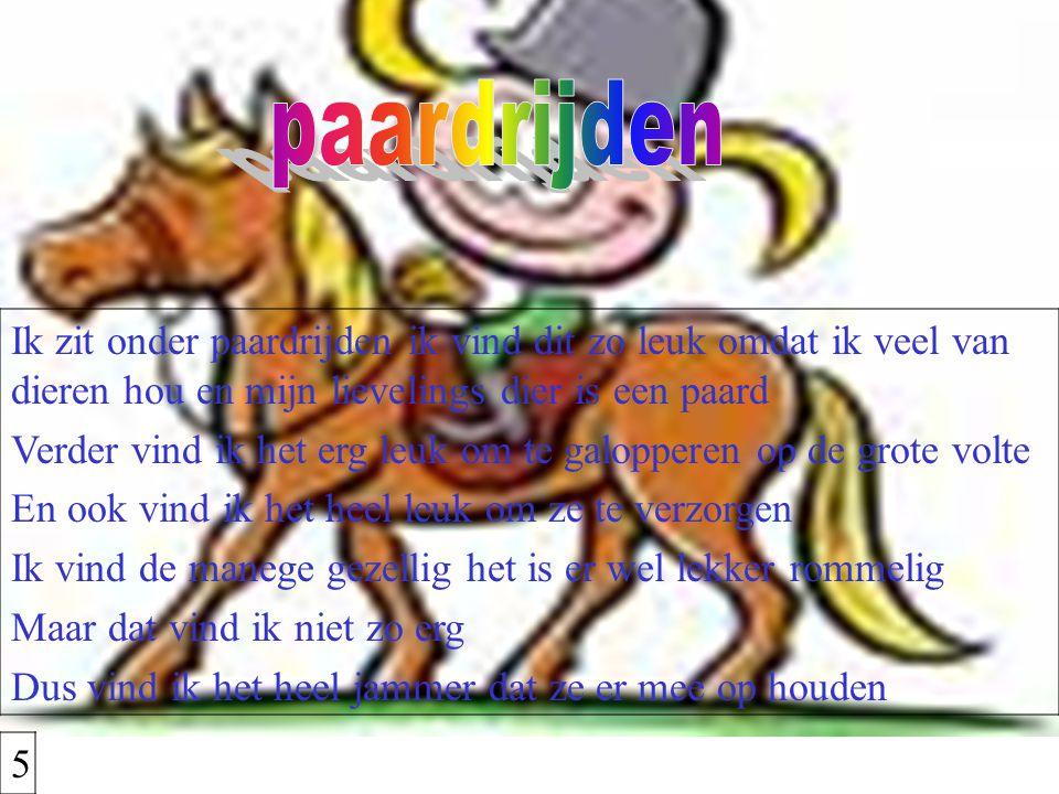 Ik zit onder paardrijden ik vind dit zo leuk omdat ik veel van dieren hou en mijn lievelings dier is een paard Verder vind ik het erg leuk om te galop