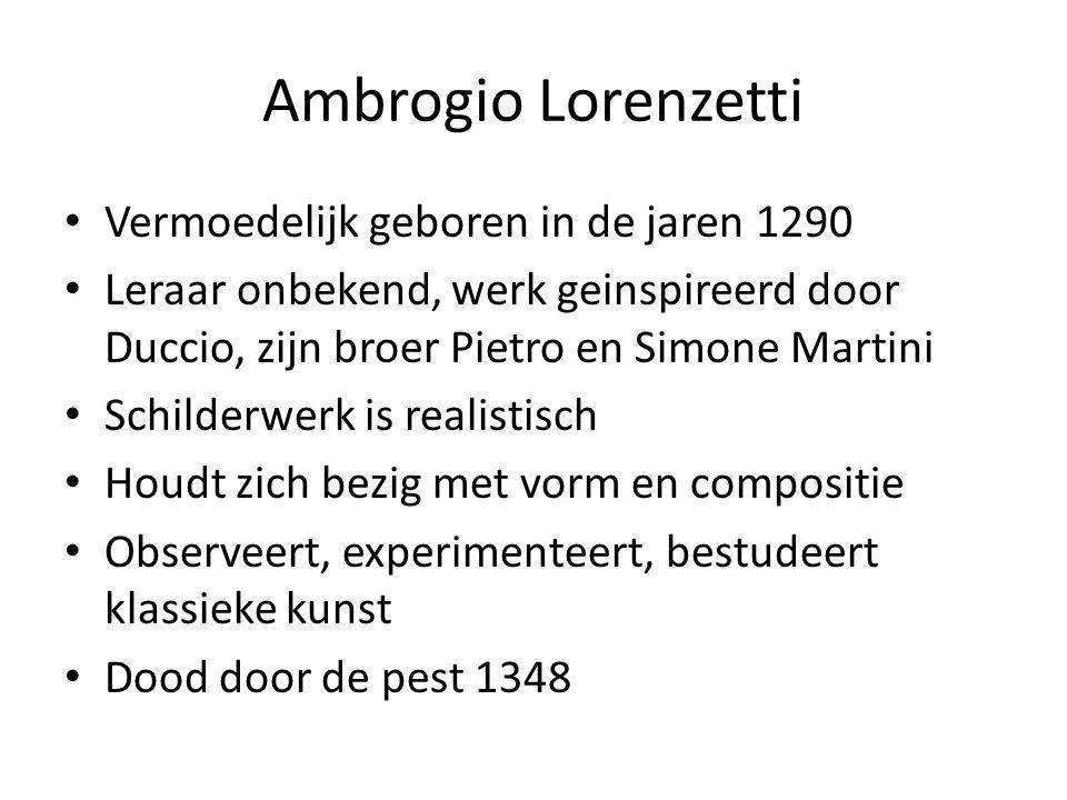 Ambrogio Lorenzetti • Vermoedelijk geboren in de jaren 1290 • Leraar onbekend, werk geinspireerd door Duccio, zijn broer Pietro en Simone Martini • Sc