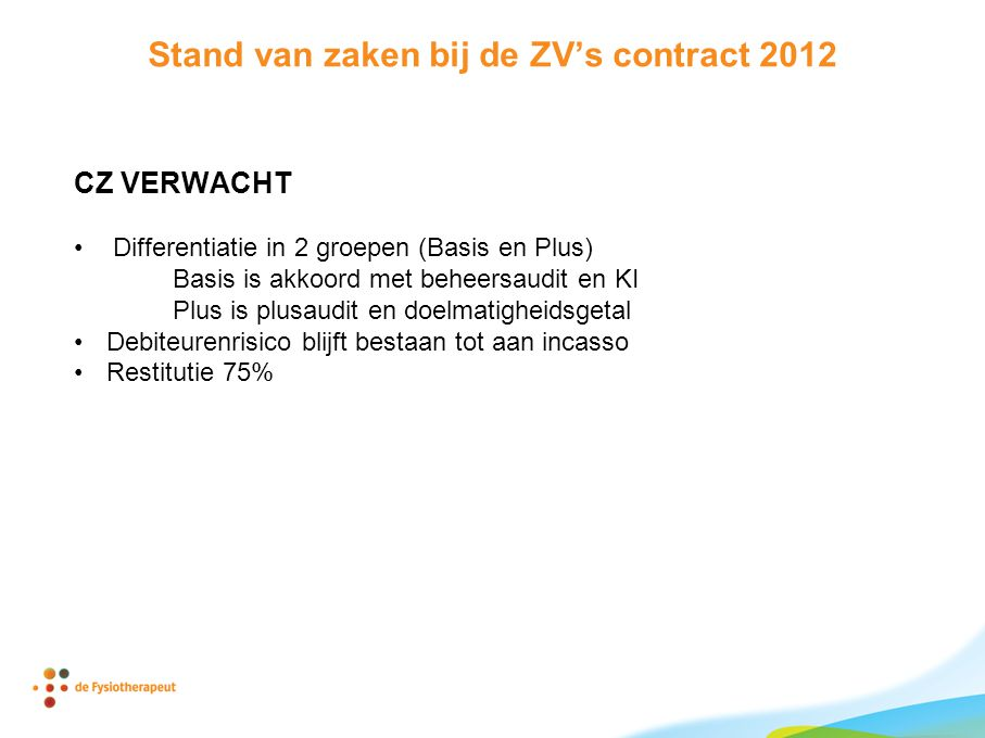 Stand van zaken bij de ZV's contract 2012 CZ VERWACHT •Differentiatie in 2 groepen (Basis en Plus) Basis is akkoord met beheersaudit en KI Plus is plusaudit en doelmatigheidsgetal •Debiteurenrisico blijft bestaan tot aan incasso •Restitutie 75%