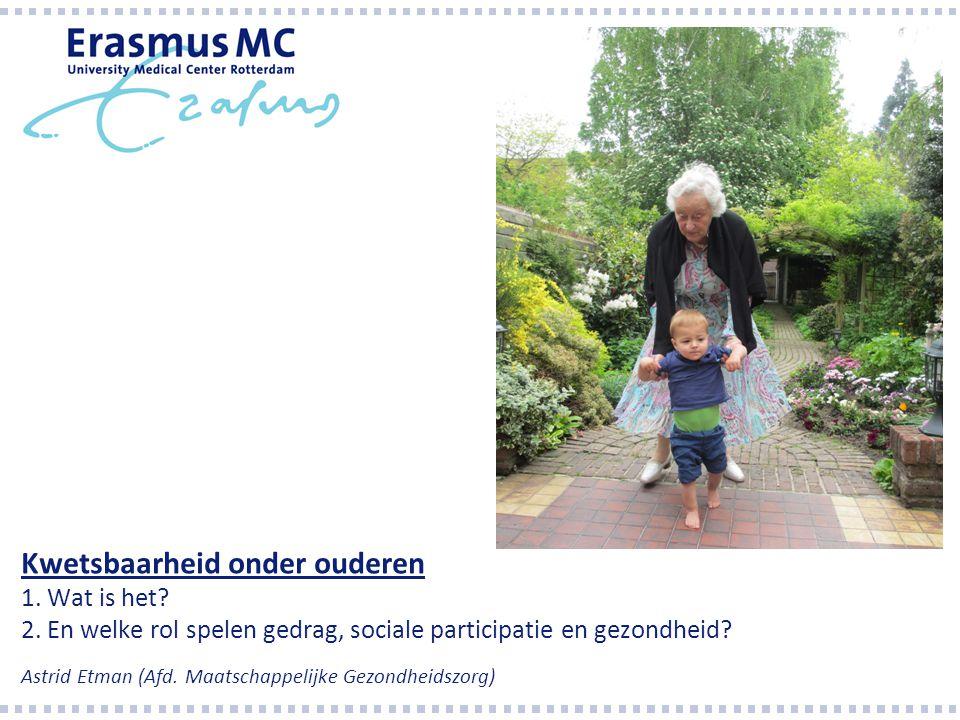 Kwetsbaarheid onder ouderen 1. Wat is het? 2. En welke rol spelen gedrag, sociale participatie en gezondheid? Astrid Etman (Afd. Maatschappelijke Gezo