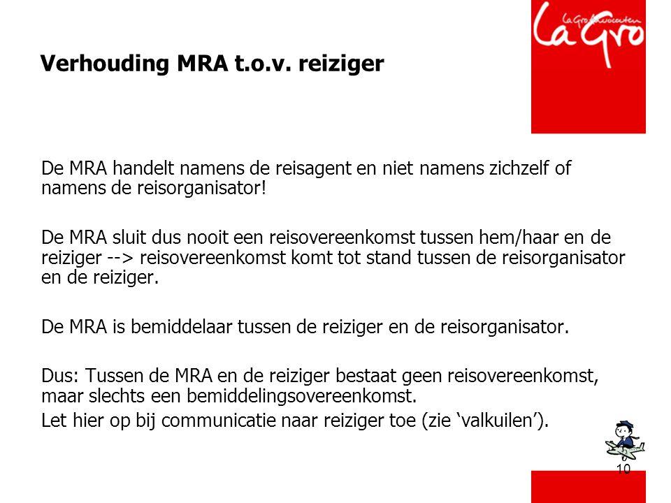 10 Verhouding MRA t.o.v. reiziger De MRA handelt namens de reisagent en niet namens zichzelf of namens de reisorganisator! De MRA sluit dus nooit een