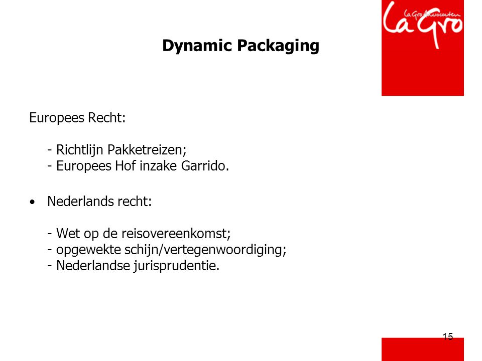 15 Dynamic Packaging Europees Recht: - Richtlijn Pakketreizen; - Europees Hof inzake Garrido. •Nederlands recht: - Wet op de reisovereenkomst; - opgew