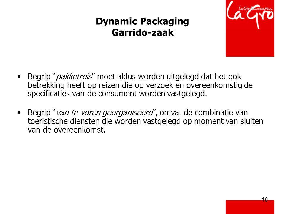 16 Dynamic Packaging Garrido-zaak •Begrip pakketreis moet aldus worden uitgelegd dat het ook betrekking heeft op reizen die op verzoek en overeenkomstig de specificaties van de consument worden vastgelegd.