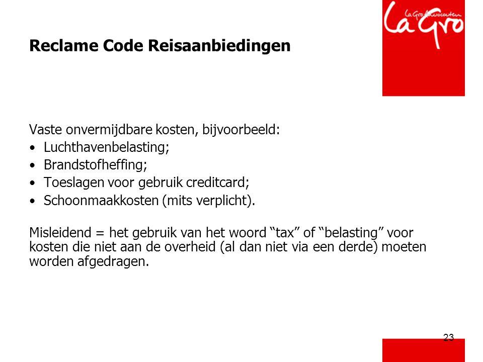 23 Reclame Code Reisaanbiedingen Vaste onvermijdbare kosten, bijvoorbeeld: • Luchthavenbelasting; • Brandstofheffing; • Toeslagen voor gebruik creditcard; • Schoonmaakkosten (mits verplicht).