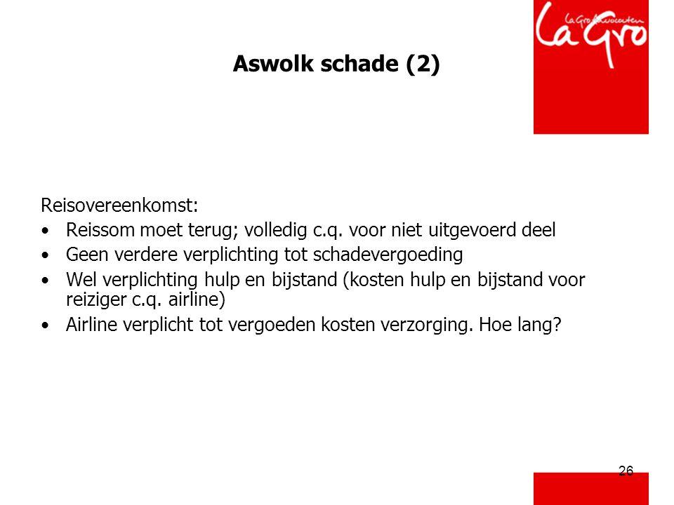 26 Aswolk schade (2) Reisovereenkomst: •Reissom moet terug; volledig c.q. voor niet uitgevoerd deel •Geen verdere verplichting tot schadevergoeding •W