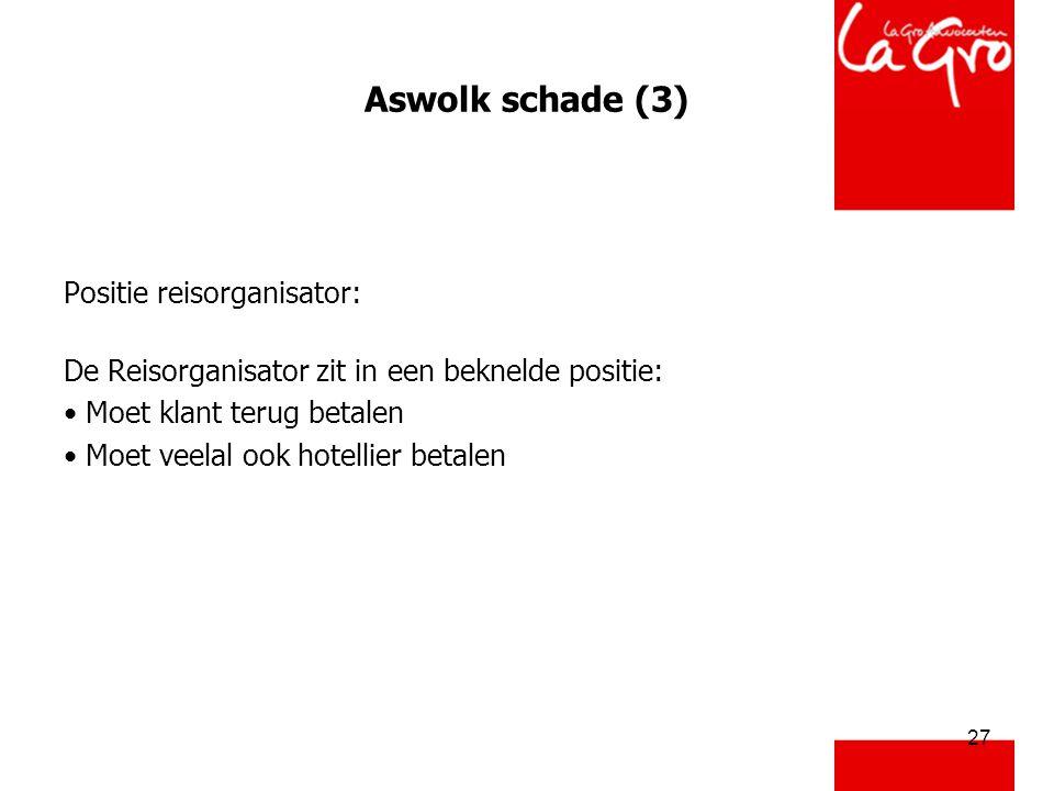 27 Aswolk schade (3) Positie reisorganisator: De Reisorganisator zit in een beknelde positie: • Moet klant terug betalen • Moet veelal ook hotellier b
