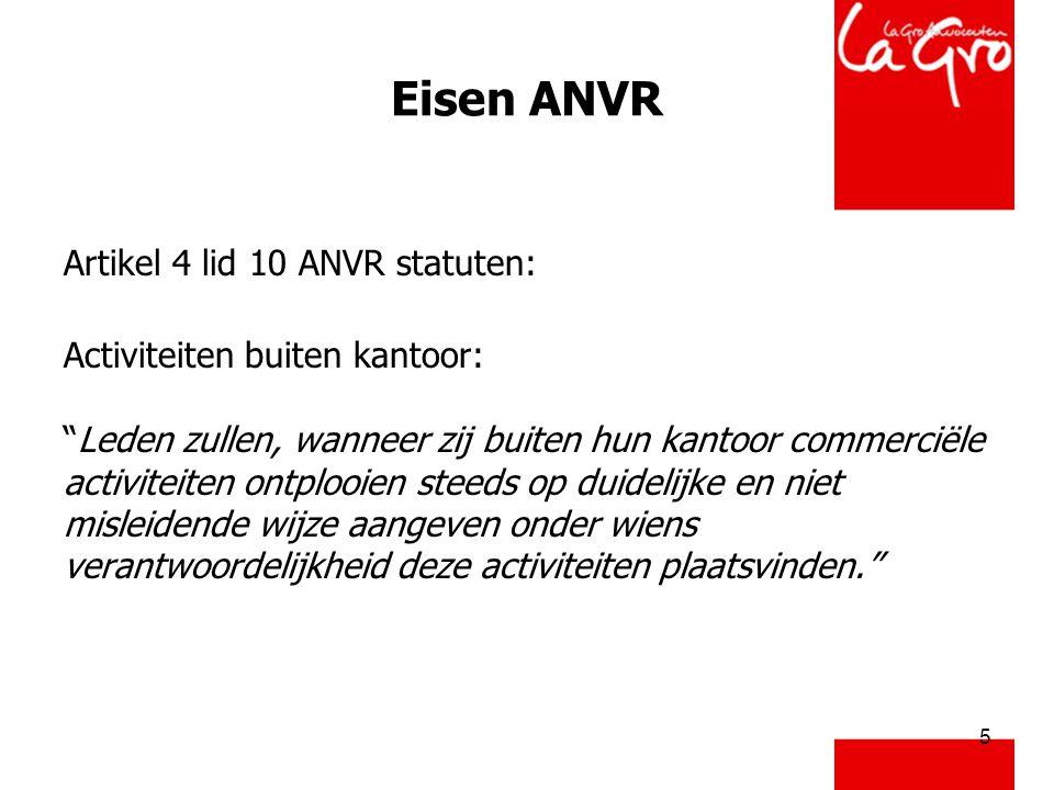 """5 Eisen ANVR Artikel 4 lid 10 ANVR statuten: Activiteiten buiten kantoor: """"Leden zullen, wanneer zij buiten hun kantoor commerciële activiteiten ontpl"""