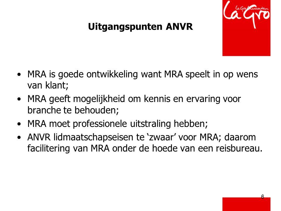 6 Uitgangspunten ANVR •MRA is goede ontwikkeling want MRA speelt in op wens van klant; •MRA geeft mogelijkheid om kennis en ervaring voor branche te behouden; •MRA moet professionele uitstraling hebben; •ANVR lidmaatschapseisen te 'zwaar' voor MRA; daarom facilitering van MRA onder de hoede van een reisbureau.