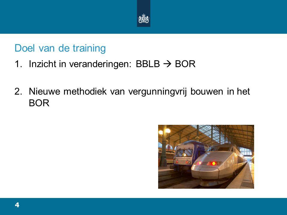 4 Doel van de training 1.Inzicht in veranderingen: BBLB  BOR 2.Nieuwe methodiek van vergunningvrij bouwen in het BOR
