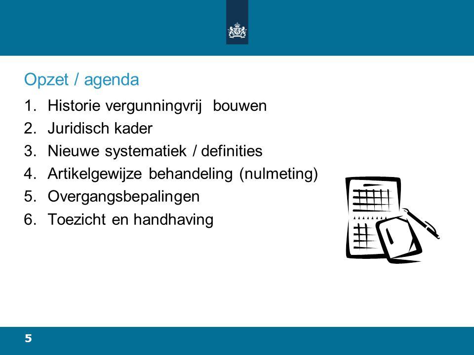 5 Opzet / agenda 1.Historie vergunningvrij bouwen 2.Juridisch kader 3.Nieuwe systematiek / definities 4.Artikelgewijze behandeling (nulmeting) 5.Overgangsbepalingen 6.Toezicht en handhaving