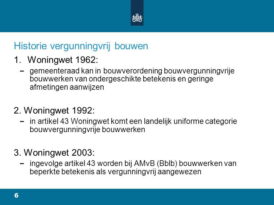 6 Historie vergunningvrij bouwen 1.Woningwet 1962: gemeenteraad kan in bouwverordening bouwvergunningvrije bouwwerken van ondergeschikte betekenis en geringe afmetingen aanwijzen 2.