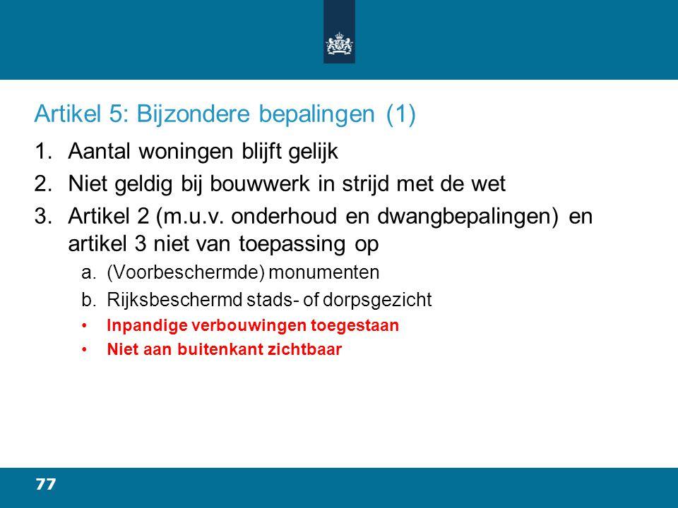 77 Artikel 5: Bijzondere bepalingen (1) 1.Aantal woningen blijft gelijk 2.Niet geldig bij bouwwerk in strijd met de wet 3.Artikel 2 (m.u.v.