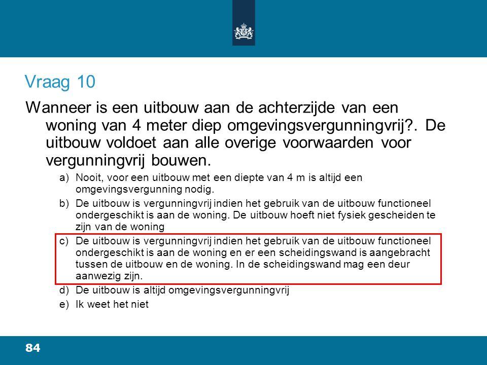 84 Vraag 10 Wanneer is een uitbouw aan de achterzijde van een woning van 4 meter diep omgevingsvergunningvrij?.