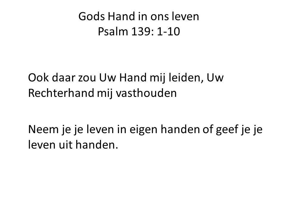 Gods Hand in ons leven Psalm 139: 1-10 Ook daar zou Uw Hand mij leiden, Uw Rechterhand mij vasthouden Neem je je leven in eigen handen of geef je je leven uit handen.