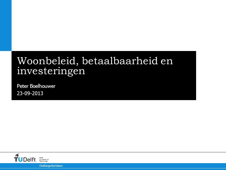 23-09-2013 Challenge the future Delft University of Technology Woonbeleid, betaalbaarheid en investeringen Peter Boelhouwer