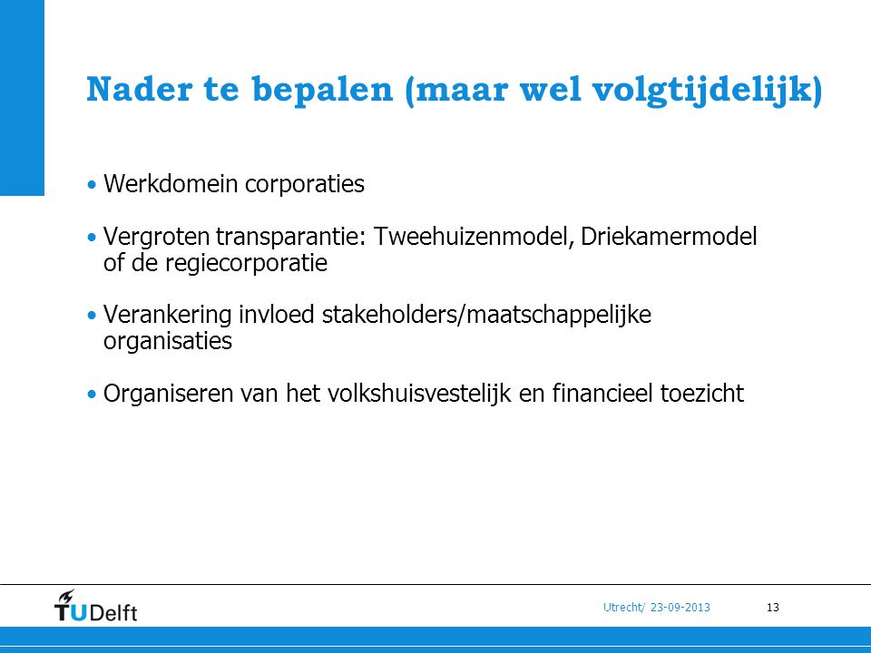 13 Utrecht/ 23-09-2013 Nader te bepalen (maar wel volgtijdelijk) •Werkdomein corporaties •Vergroten transparantie: Tweehuizenmodel, Driekamermodel of